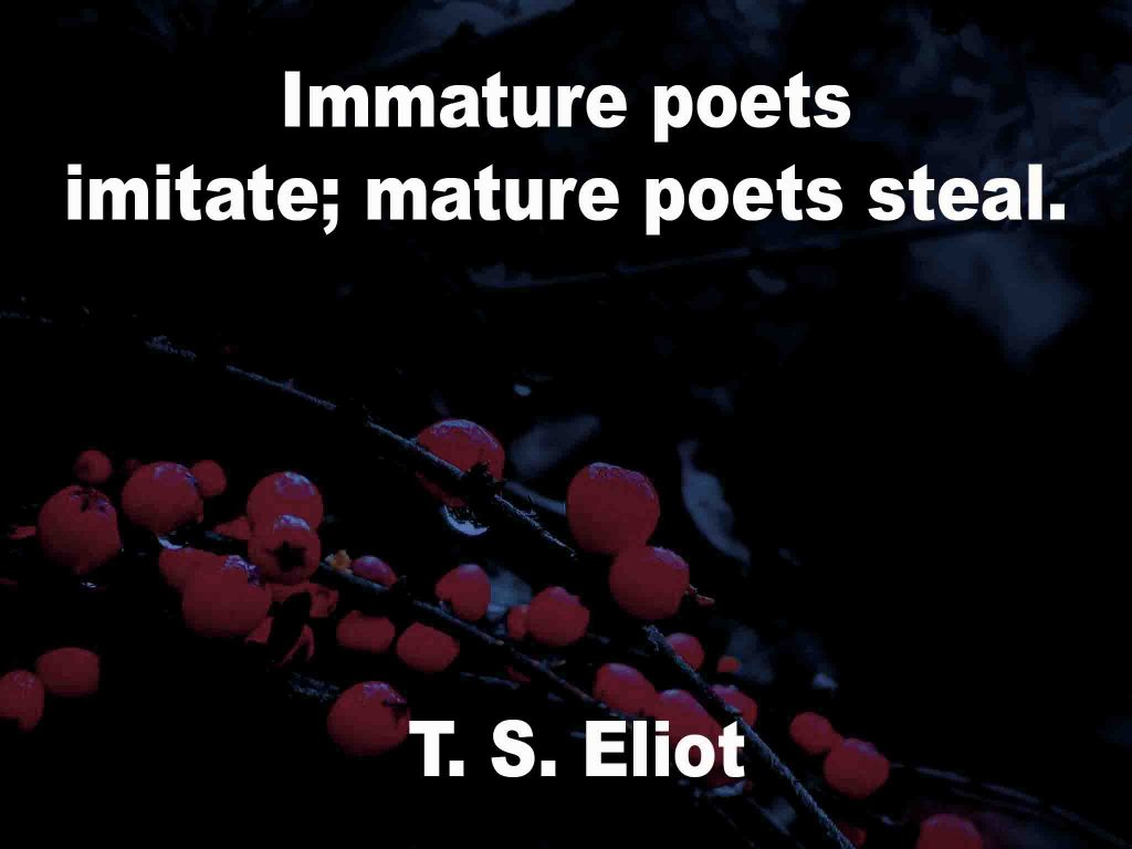 The image shows a spray of red berries on a black background on which a quotation by T. S. Eliot is written. It speaks of immature poets imitating and mature poets stealing from other poets.