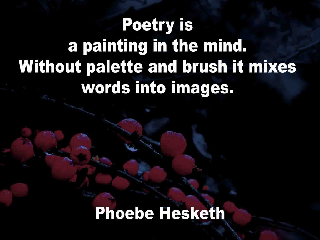 The image shows a spray of red berries on a black background on which a Poetry Is quotation by Phoebe Hesketh is written. It speaks of poetry being a painting in the mind. Without palette and brush it mixes words into images.